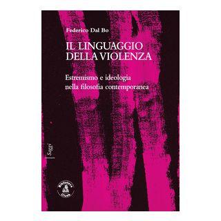 Il linguaggio della violenza. Estremismo e ideologia nella filosofia contemporanea - Dal Bo Federico