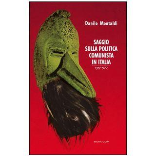 Saggio sulla politica comunista in Italia 1919-1970 - Montaldi Danilo
