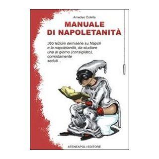 Manuale di napoletanità. 365 lezioni semiserie su Napoli e la napoletanità, da studiare una al giorno (consigliato), comodamente seduti... - Colella Amedeo