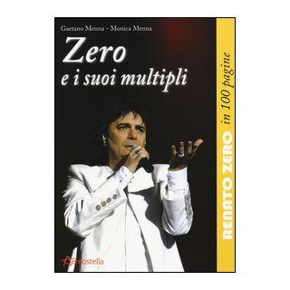 Zero e i suoi multipli. Renato Zero in 100 pagine - Menna Gaetano; Menna Monica