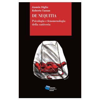 De Nequitia. Psicologia e fenomenologia della cattiveria - Diglio Jasmin; Tassan Roberto
