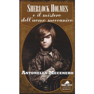 Sherlock Holmes e il mistero dell'uomo meccanico - Mecenero Antonella