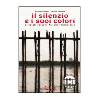 Il silenzio e i suoi colori. A piccoli passi in Myanmar (Birmania). Con CD Audio - Lodi Pasini Roberta; Tamburini Gabriele