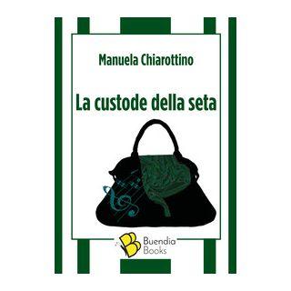 La custode della seta - Chiarottino Manuela