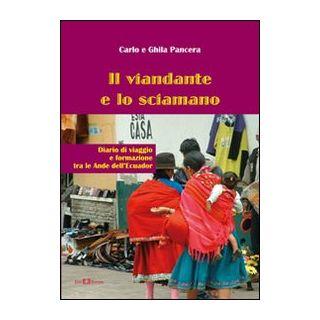 Il viandante e lo sciamano. Diario di viaggio e formazione tra le Ande dell'Ecuador - Pancera Carlo; Pancera Ghila