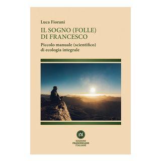 Il sogno (folle) di Francesco. Piccolo manuale (scientifico) di ecologia integrale - Fiorani Luca