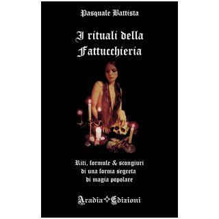 I rituali della fattucchiera. Riti, formule e scongiuri di una forma segreta di magia popolare - Battista Pasquale