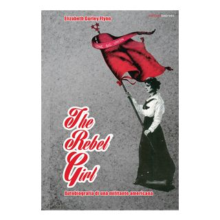 The rebel girl. Autobiografia di una militante americana - Flynn Elizabeth Gurley