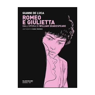 Romeo e Giulietta. Dall'opera di William Shakespeare - De Luca Gianni; Traverso Raoul; Gorla S. (cur.); Rossi S. (cur.)