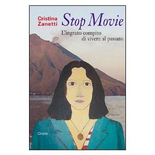 Stop movie. L'ingrato compito di vivere al passato - Zanetti Cristina
