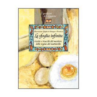 La sfoglia infinita. Ricette e trucchi del mestiere delle regine del mattarello - Associazione Sfogline di Bologna e Provincia (cur.)