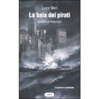 La baia dei pirati. Assalto al copyright - Neri Luca