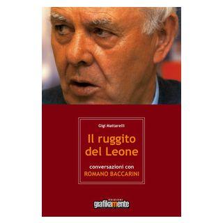 Il ruggito del leone. Conversazioni con Romano Baccarini - Mattarelli Gigi