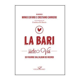 La Bari siete voi. 30 figurine dall'album dei ricordi - Cafaro Mirko; Carriero Cristiano