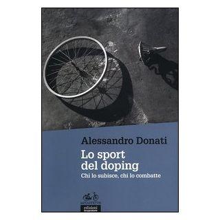 Lo sport del doping. Chi lo subisce, chi lo combatte - Donati Alessandro