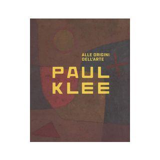 Paul Klee. Alle origini dell'arte. Catalogo della mostra (Milano, 31 ottobre 2018-3 marzo 2019). Ediz. a colori - Dantini M. (cur.); Resch R. (cur.)