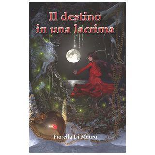 Il destino in una lacrima - Di Mauro Fiorella