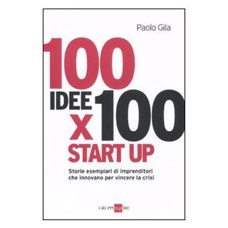 100 idee x 100 start up. Storie esemplari di imprenditori che innovano per vincere la crisi - Gila Paolo