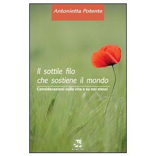 Il sottile filo che sostiene il mondo. Considerazioni sulal vita e su noi stessi - Potente Antonietta
