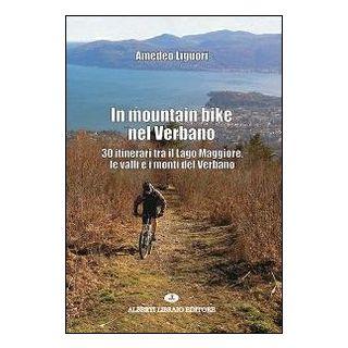 In mountain bike nel Verbano. 30 itinerari tra il lago Maggiore, le valli e i monti del Verbano - Liguori Amedeo