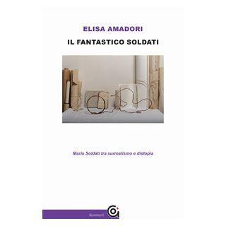 Il fantastico Soldati. Mario Soldati tra surrealismo e distopia - Amadori Elisa