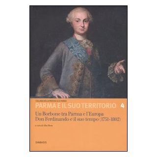 Un Borbone tra Parma e l'Europa. Don Ferdinando e il suo tempo (1751-1802). Atti del Convegno internazionale di studi (Fontevivo, 12-14 giugno 2003) - Mora A. (cur.)
