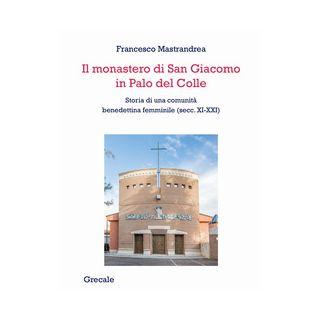Il monastero di San Giacomo in Palo del Colle. Storia di una comunità benedettina femminile (secc. XI-XXI) - Mastrandrea Francesco