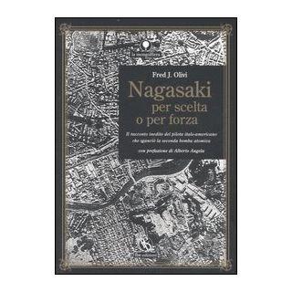 Nagasaki per scelta o per forza. Il racconto inedito del pilota italo-americano che sganciò la seconda bomba atomica - Olivi Fred J.