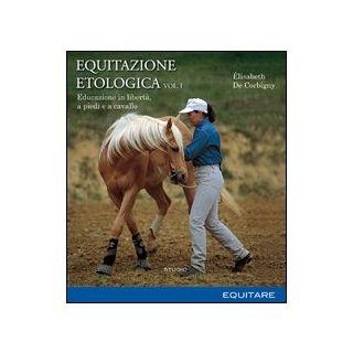 Equitazione etologica. Vol. 1: Educazione in libertà, a piedi e a cavallo - De Corbigny Élisabeth