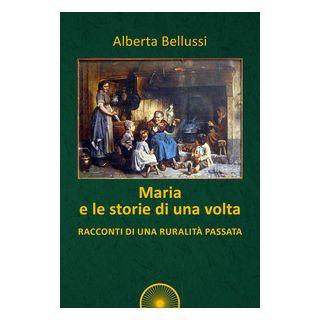 Maria e le storie di una volta. Racconti di una ruralità passata - Bellussi Alberta - Alba Edizioni
