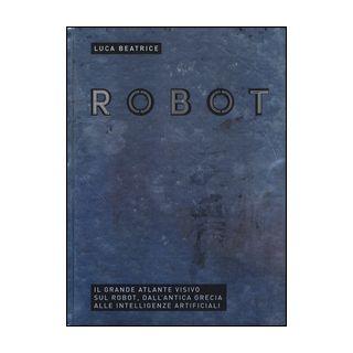 Robot. Il grande atlante visivo sul robot, dall'antica Grecia alle intelligenze artificiali. Ediz. illustrata - Beatrice Luca