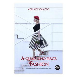 A qualcuno piace fashion. Manuale semiserio per una settimana da Dea - Caiazzo Adelaide