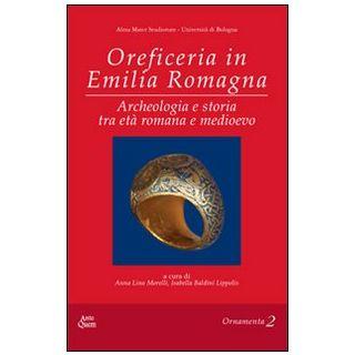 Oreficeria in Emilia Romagna. ARcheologia e storia tra età romana e medioevo - Baldini Lippolis I. (cur.); Morelli A. L. (cur.)
