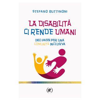 La disabilità ci rende umani. Dieci passi per una comunità inclusiva - Buttinoni Stefano