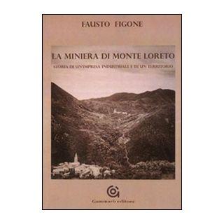 La miniera di Monte Loreto. Storia di un'impresa industriale e di un un territorio - Figone Fausto