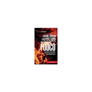 Non spegnete quel fuoco. I pompieri di La Spezia contro il Grande Torino. Una battaglia epica - Schianchi Andrea