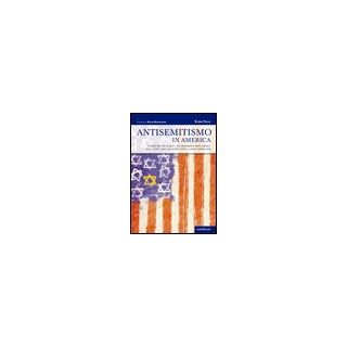 Antisemitismo in America. Storia dei pregiudizi e dei movimenti anti-ebraici negli Stati Uniti da Henry Ford a Louis Farrakhan - Fallo Elena