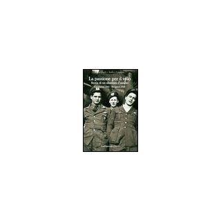 La passione per il volo. Storia di un aliantista d'assalto (Casabianca 1941-Bergamo 1945) - Guidi Ivano; Giannasi Andrea