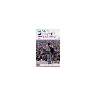 Woodstock non è mai finito. Agosto 1969: quando l'utopia divenne realtà - Pollini Luca
