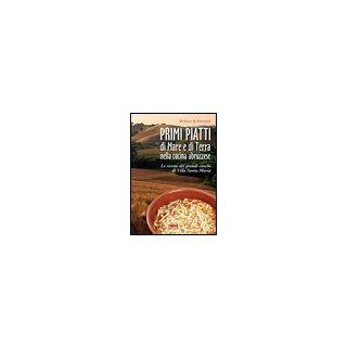 Primi piatti di mare e di terra nella cucina abruzzese. Le ricette dei grandi cuochi di Villa Santa Maria - Di Lello Antonio; Stanziani Antonio